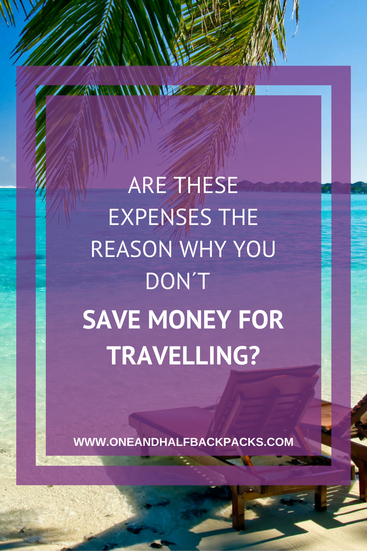 ARE THESE EXPENSES THE REASON WHY YOU DON´T SAVE MONEY FOR TRAVELLING
