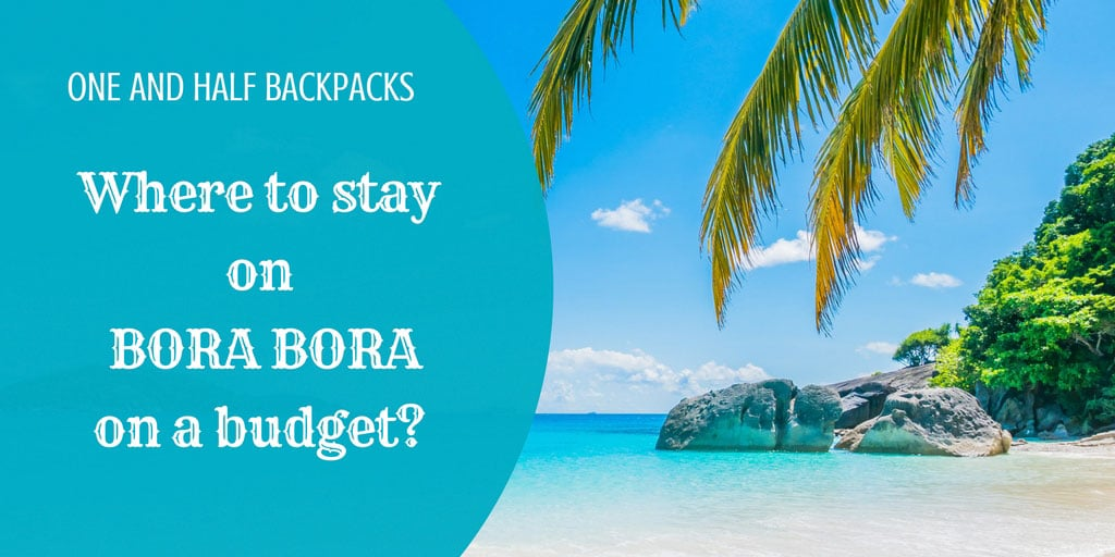Where To Stay On Bora Bora On A Budget One And Half